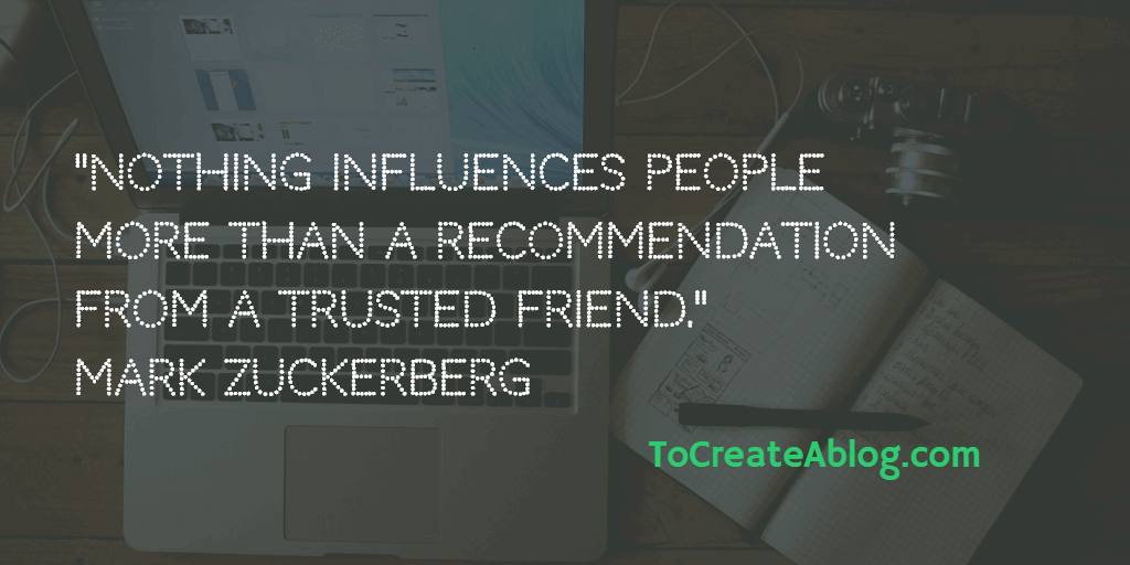Nothing influences people more than a recommendation from a trusted friend. Mark Zuckerberg