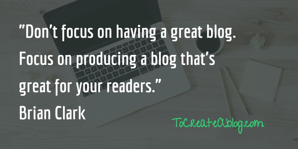 "Don't focus on having a great blog. Focus on producing a blog that's great for your readers."" Brian Clark"
